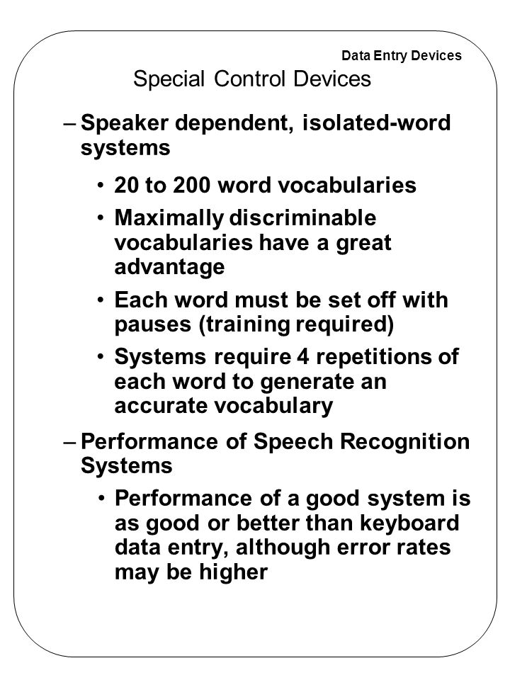 Data Entry Devices –Speaker dependent, isolated-word systems –Performance of Speech Recognition Systems Performance of a good system is as good or bet