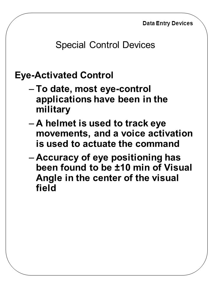 Data Entry Devices Eye-Activated Control –To date, most eye-control applications have been in the military –A helmet is used to track eye movements, a