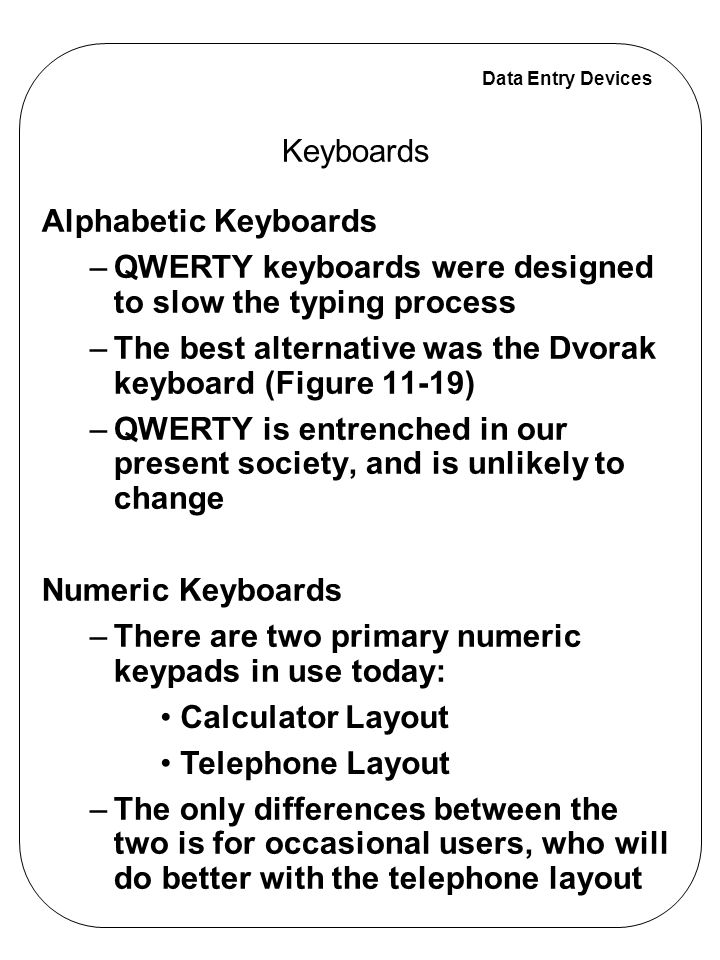 Data Entry Devices Keyboard feel is a combination of a number of characteristics: –The feel is often mentioned in product review articles »Three keyboards were compared (Table 11–4) The linear-spring keyboard was the least preferred The elastomer keyboards had the fastest times and a low error rate (Figure 11-20) Key travel Resistance characteristics Auditory activation feedback Hysteresis Keyboards