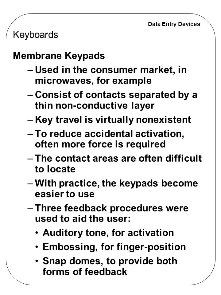 Data Entry Devices Membrane Keypads –Used in the consumer market, in microwaves, for example –Consist of contacts separated by a thin non-conductive l