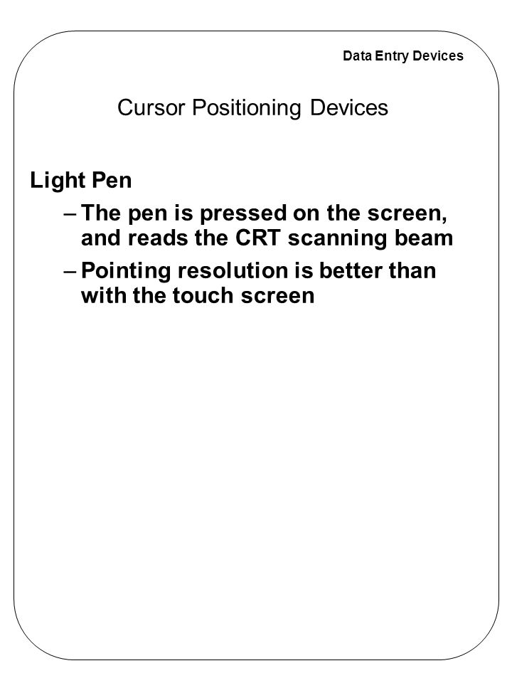 Data Entry Devices Cursor Positioning Devices Light Pen –The pen is pressed on the screen, and reads the CRT scanning beam –Pointing resolution is better than with the touch screen