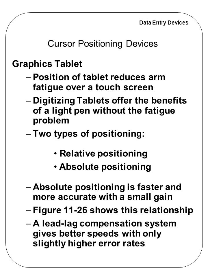Data Entry Devices Cursor Positioning Devices Mouse –A mouse is easy and fast to use, and it is a relative positioning system –A clear space near the computer is required to operate it Other Cursor Positioning Devices – Keyboards – Joysticks – Trackballs