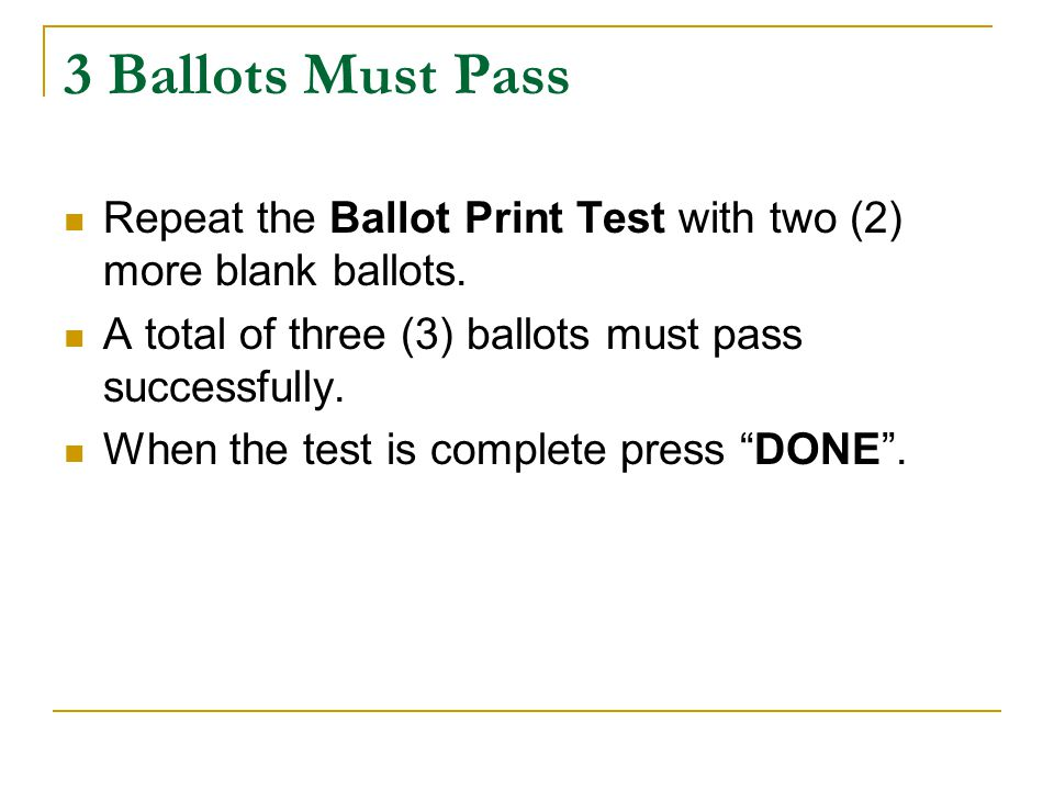 3 Ballots Must Pass Repeat the Ballot Print Test with two (2) more blank ballots.
