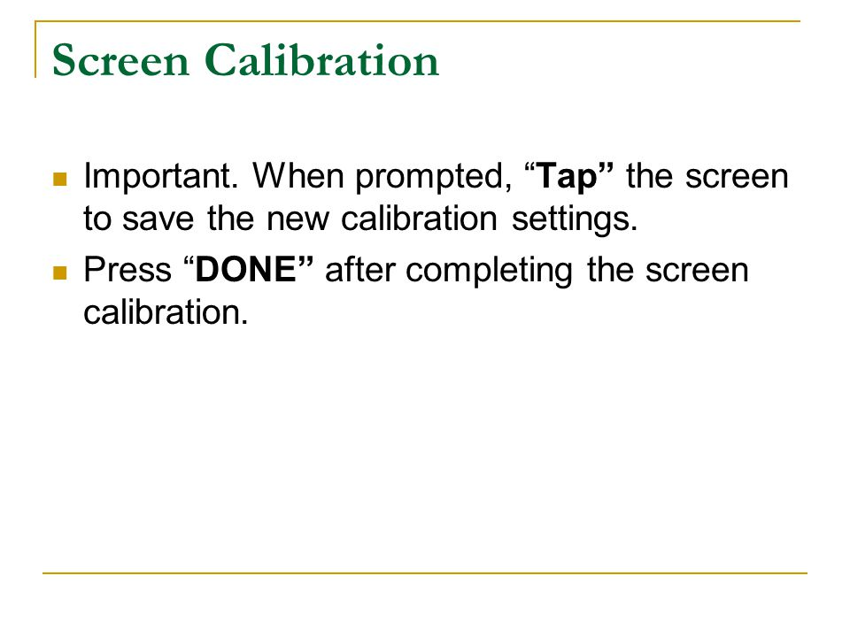Screen Calibration Important. When prompted, Tap the screen to save the new calibration settings.