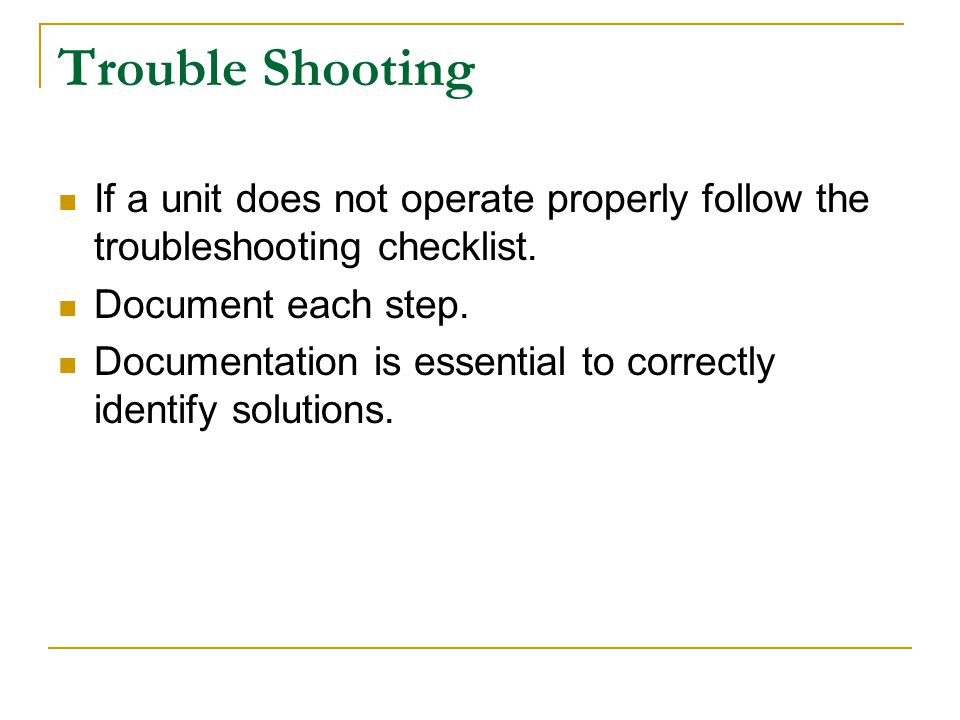 Trouble Shooting If a unit does not operate properly follow the troubleshooting checklist.