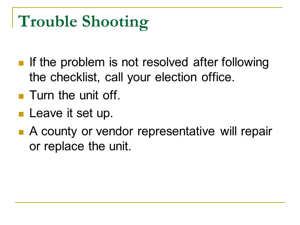Trouble Shooting If the problem is not resolved after following the checklist, call your election office.