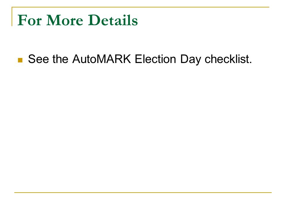 For More Details See the AutoMARK Election Day checklist.