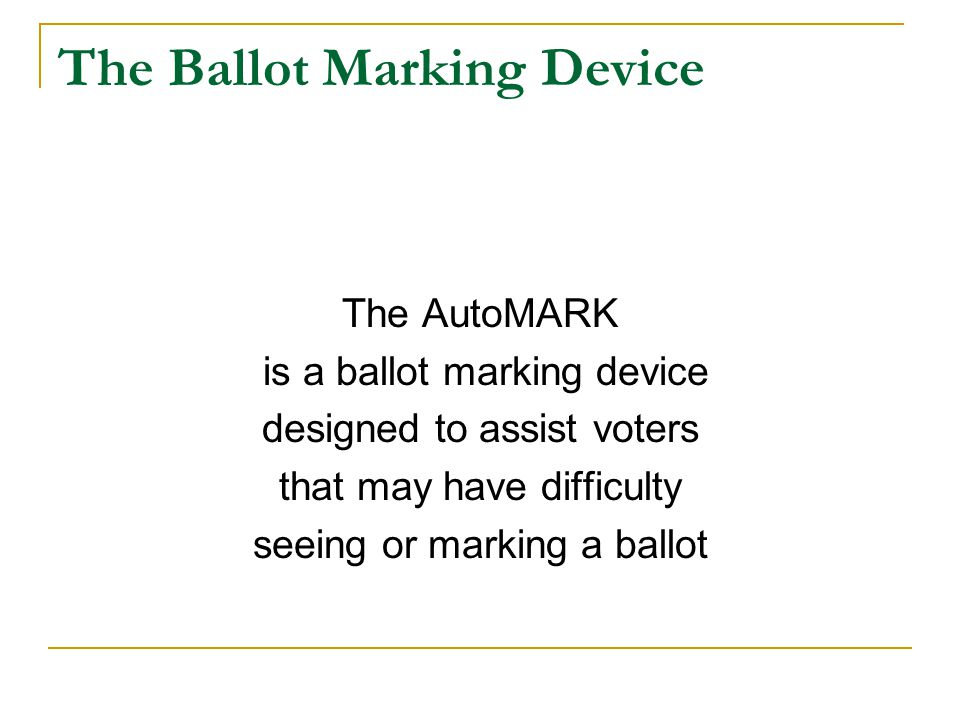 The Ballot Marking Device The AutoMARK is a ballot marking device designed to assist voters that may have difficulty seeing or marking a ballot
