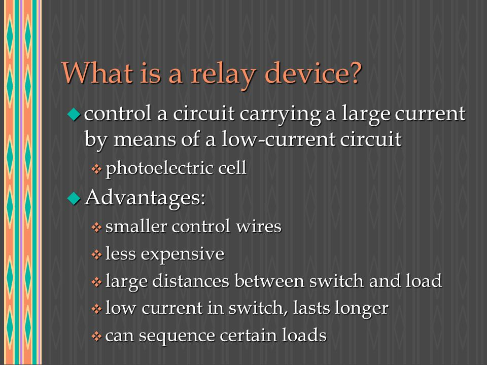 What is a relay device? u control a circuit carrying a large current by means of a low-current circuit v photoelectric cell u Advantages: v smaller co