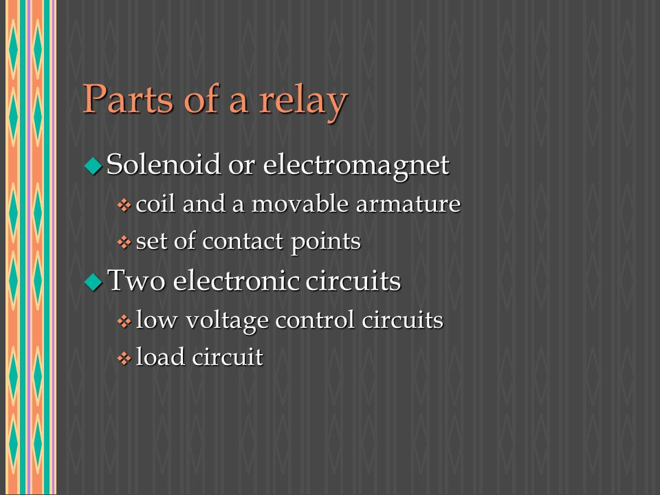 Parts of a relay u Solenoid or electromagnet v coil and a movable armature v set of contact points u Two electronic circuits v low voltage control cir