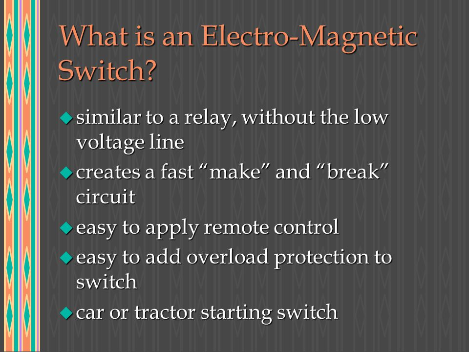 What is an Electro-Magnetic Switch? u similar to a relay, without the low voltage line u creates a fast make and break circuit u easy to apply remote