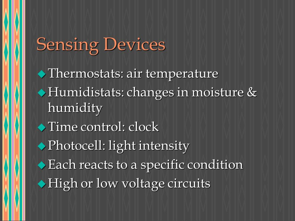 Sensing Devices u Thermostats: air temperature u Humidistats: changes in moisture & humidity u Time control: clock u Photocell: light intensity u Each