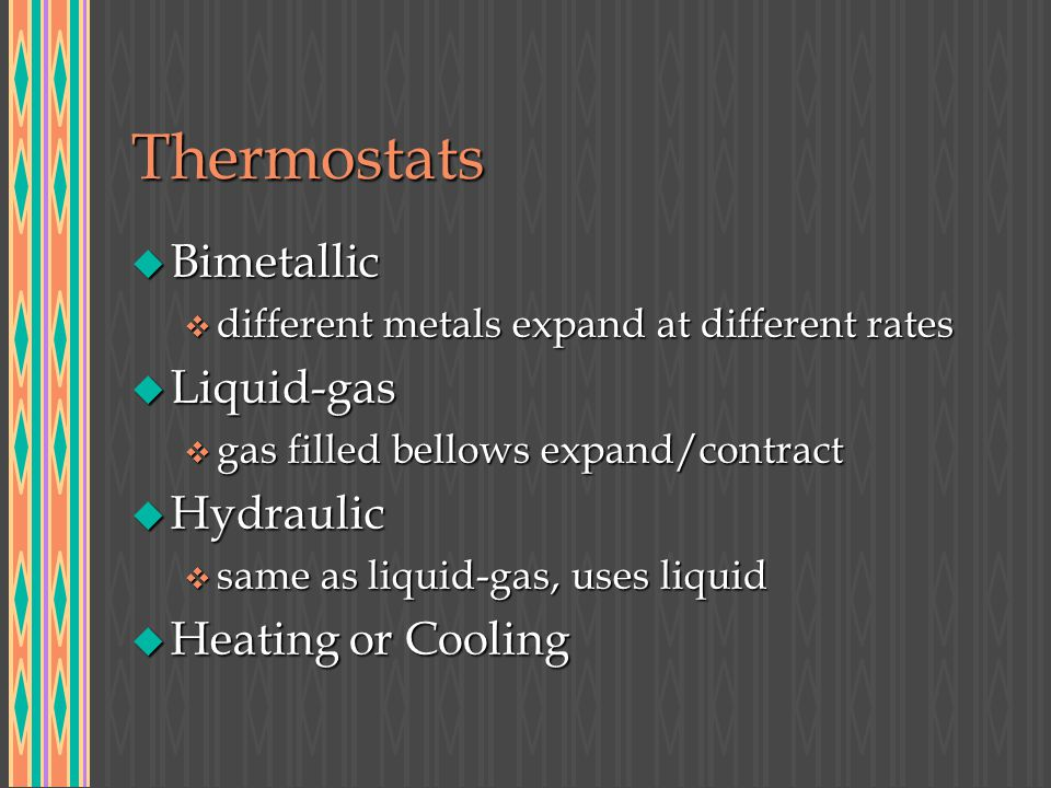 Thermostats u Bimetallic v different metals expand at different rates u Liquid-gas v gas filled bellows expand/contract u Hydraulic v same as liquid-g