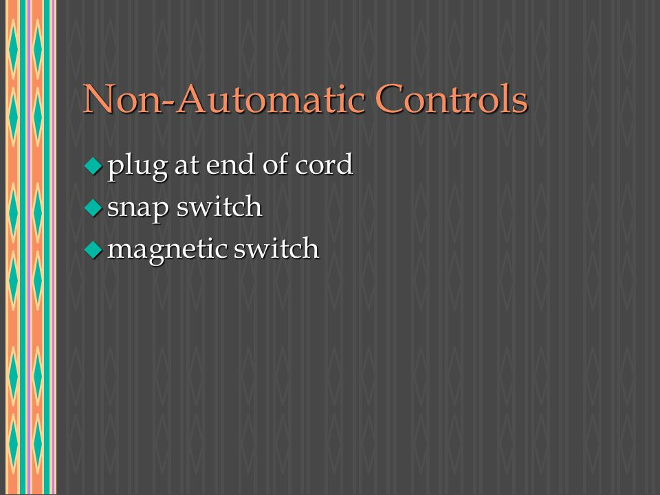 Non-Automatic Controls u plug at end of cord u snap switch u magnetic switch