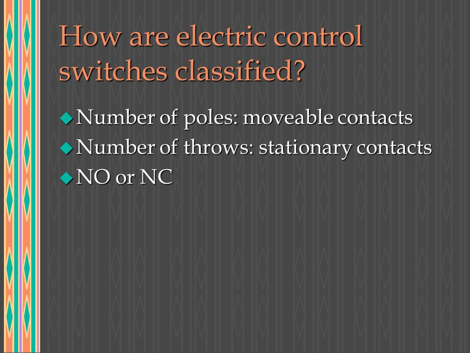 How are electric control switches classified? u Number of poles: moveable contacts u Number of throws: stationary contacts u NO or NC