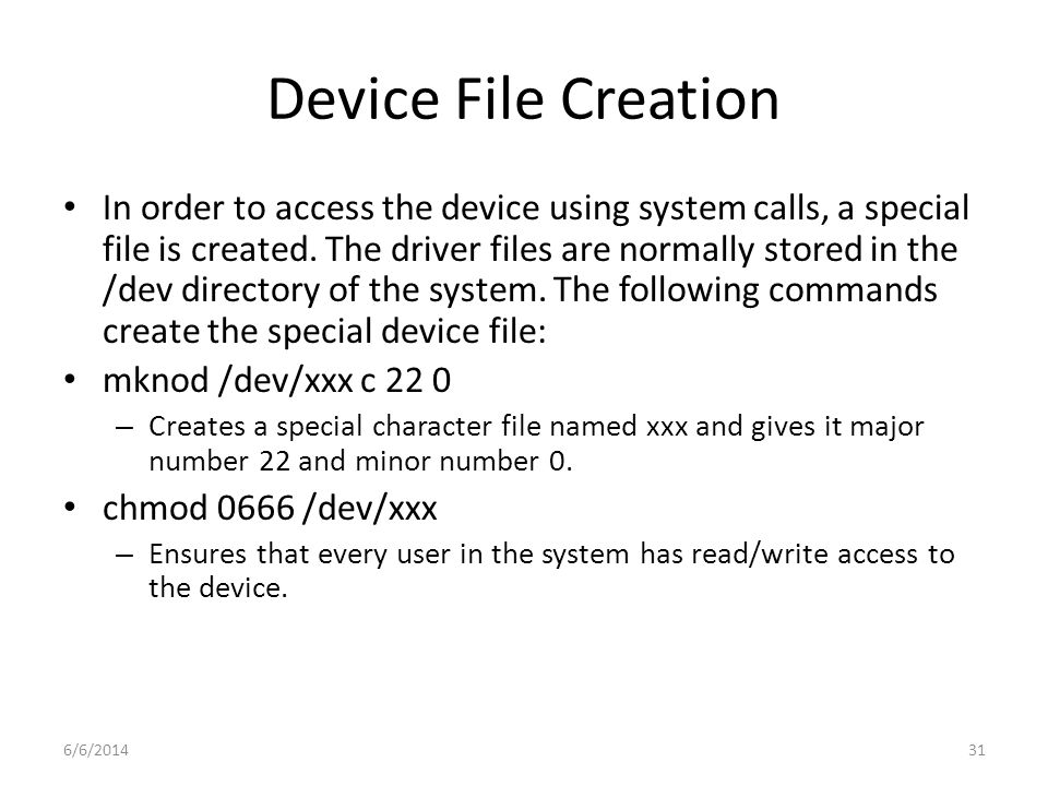 6/6/201431 Device File Creation In order to access the device using system calls, a special file is created. The driver files are normally stored in t