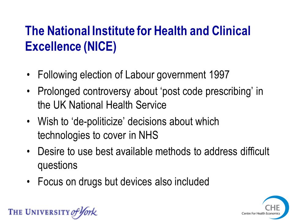 The National Institute for Health and Clinical Excellence (NICE) Following election of Labour government 1997 Prolonged controversy about post code prescribing in the UK National Health Service Wish to de-politicize decisions about which technologies to cover in NHS Desire to use best available methods to address difficult questions Focus on drugs but devices also included