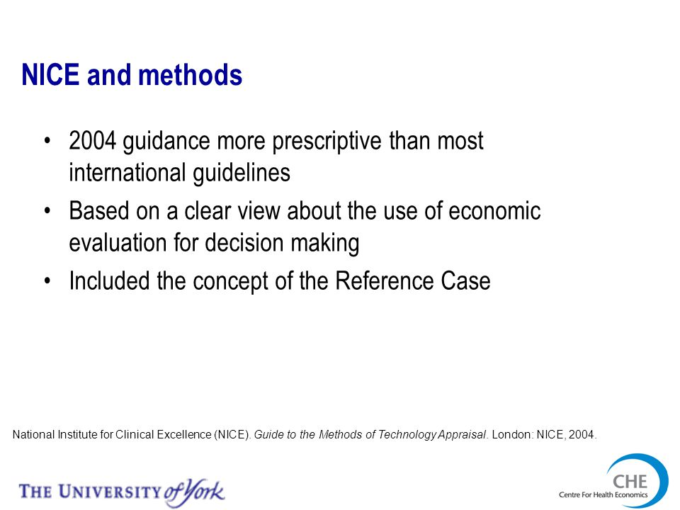 The requirements of economic evaluation for NICE-decision making Objective function Generic measures of health; QALYs Decision problem Clarity about population; full specification of options Appropriate time horizon Evidence base Context Time over which options might differ Inclusion of all relevant evidence Relevant to specific decision maker(s) Uncertainty Quantify decision uncertainty; feed in research prioritisation