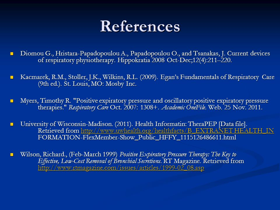 References Diomou G., Hristara-Papadopoulou A., Papadopoulou O., and Tsanakas, J. Current devices of respiratory physiotherapy. Hippokratia 2008 Oct-D