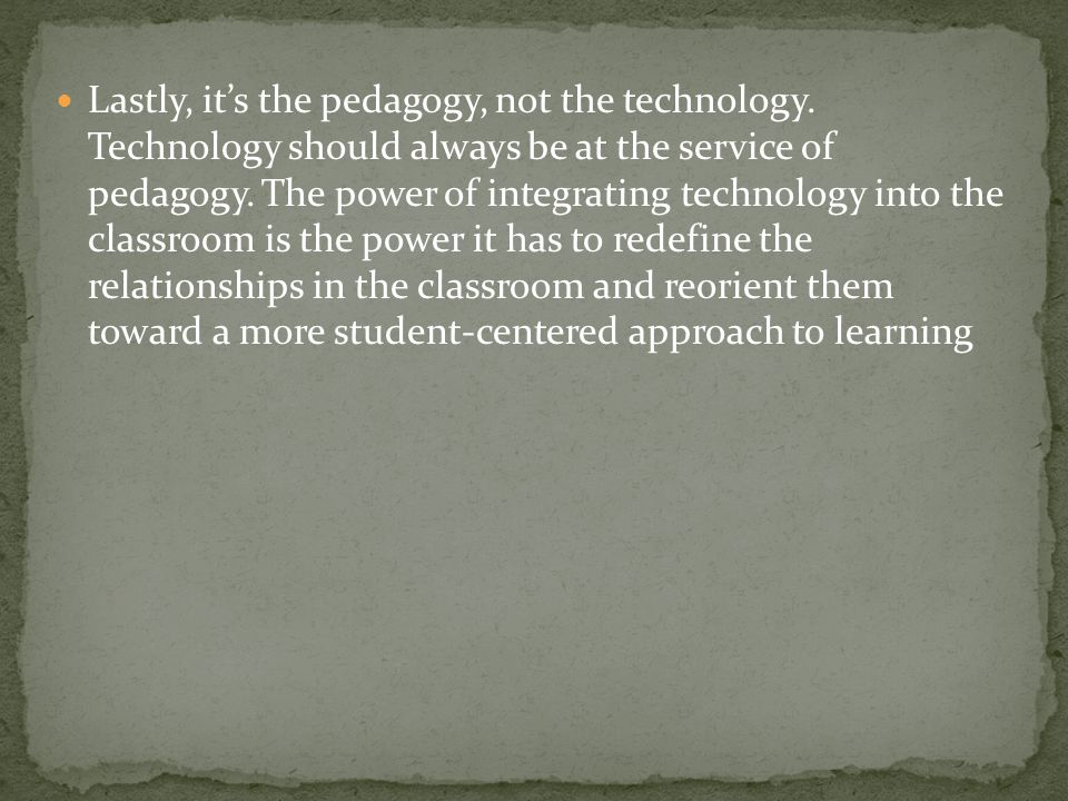 Lastly, its the pedagogy, not the technology. Technology should always be at the service of pedagogy. The power of integrating technology into the cla