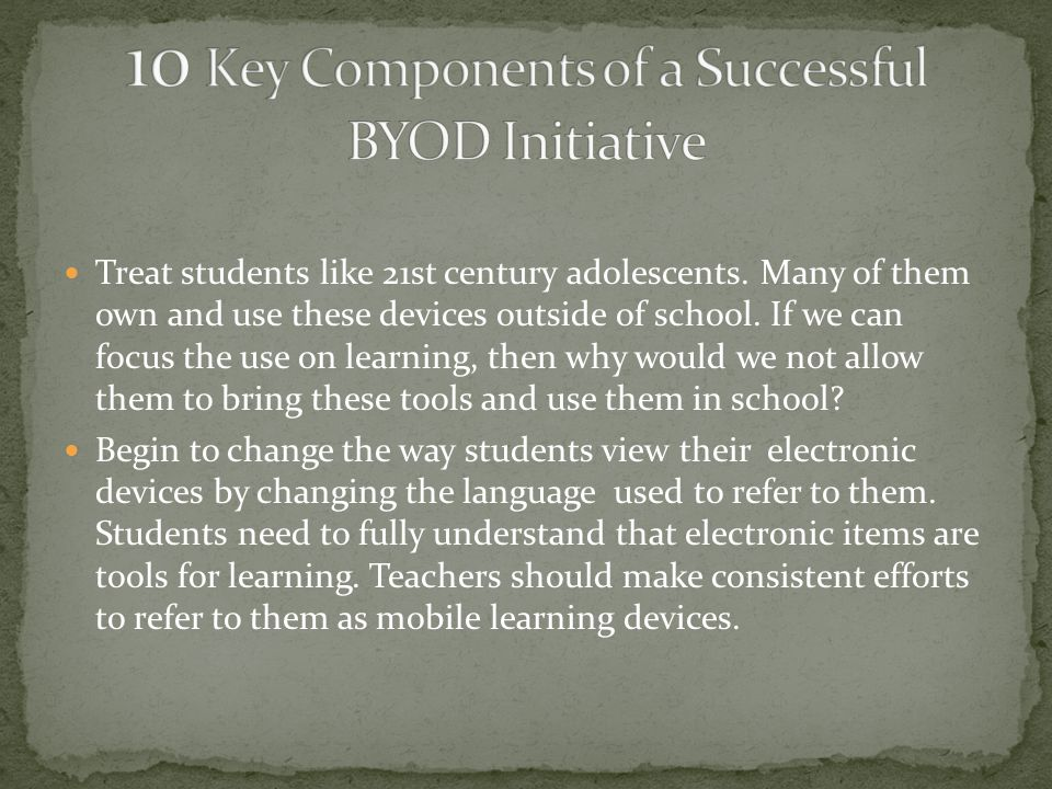 Treat students like 21st century adolescents. Many of them own and use these devices outside of school. If we can focus the use on learning, then why