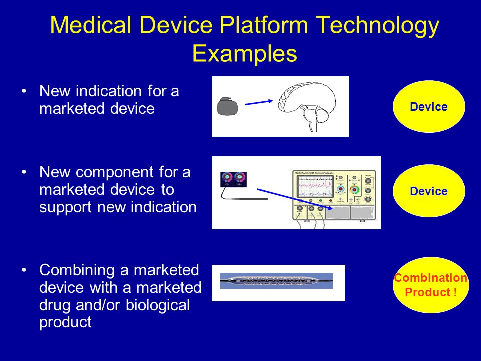 Medical Device Platform Technology Examples New indication for a marketed device New component for a marketed device to support new indication Combini