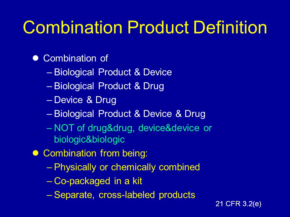 Combination Product Definition Combination of –Biological Product & Device –Biological Product & Drug –Device & Drug –Biological Product & Device & Dr