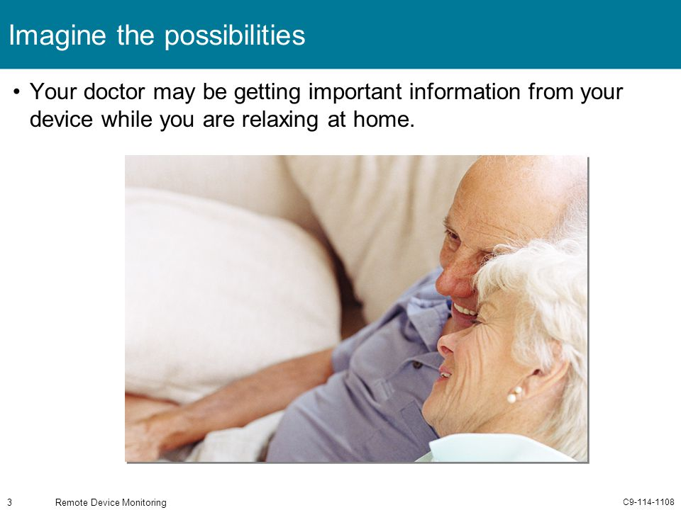 C9-114-1108 Remote Device Monitoring3 Imagine the possibilities Your doctor may be getting important information from your device while you are relaxi