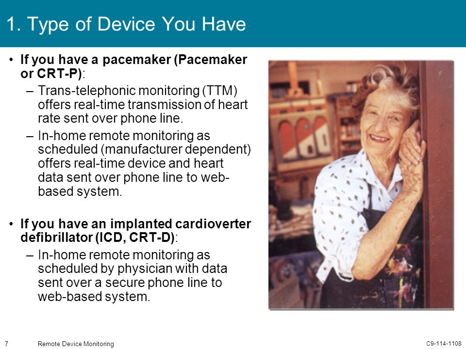 C9-114-1108 Remote Device Monitoring7 1. Type of Device You Have If you have a pacemaker (Pacemaker or CRT-P): –Trans-telephonic monitoring (TTM) offe