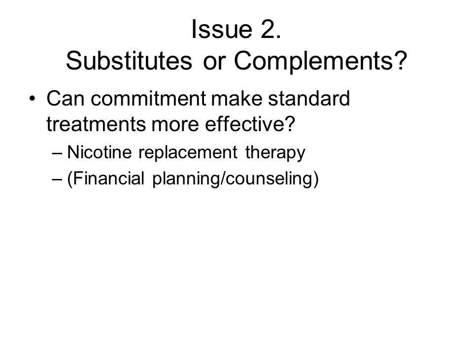 Issue 2. Substitutes or Complements. Can commitment make standard treatments more effective.
