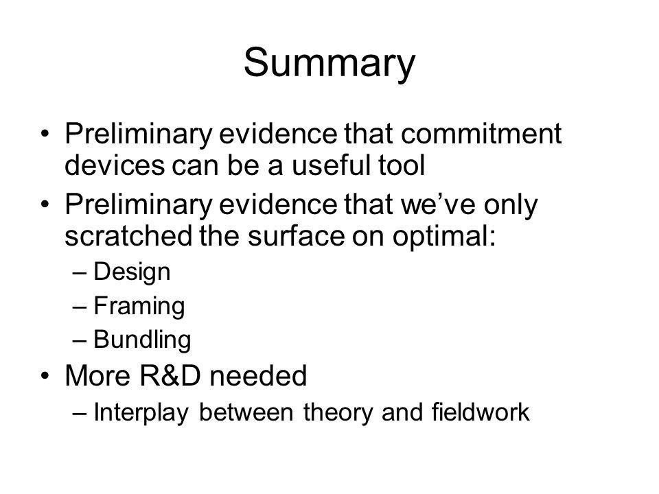 Summary Preliminary evidence that commitment devices can be a useful tool Preliminary evidence that weve only scratched the surface on optimal: –Design –Framing –Bundling More R&D needed –Interplay between theory and fieldwork