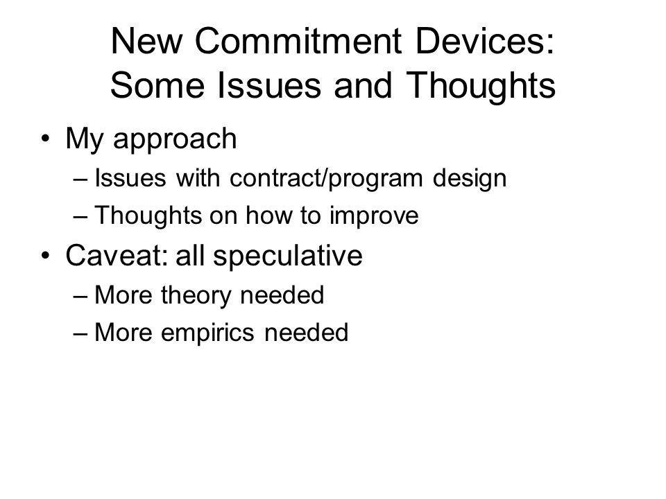 New Commitment Devices: Some Issues and Thoughts My approach –Issues with contract/program design –Thoughts on how to improve Caveat: all speculative –More theory needed –More empirics needed