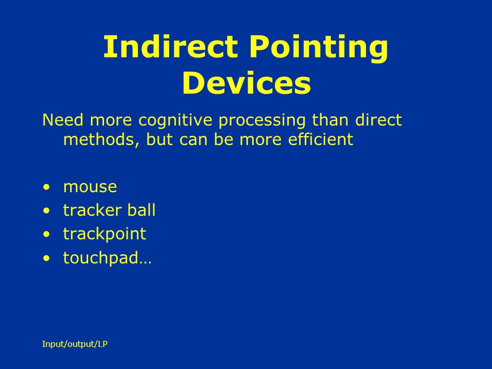 Input/output/LP Indirect Pointing Devices Need more cognitive processing than direct methods, but can be more efficient mouse tracker ball trackpoint
