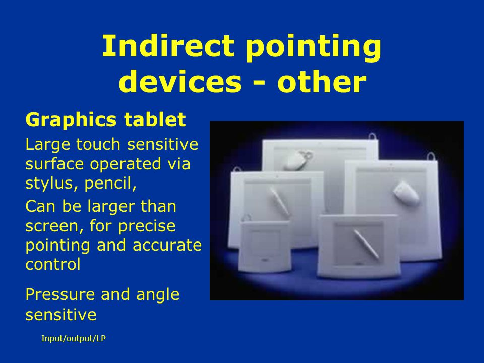 Input/output/LP Indirect pointing devices - other Graphics tablet Large touch sensitive surface operated via stylus, pencil, Can be larger than screen