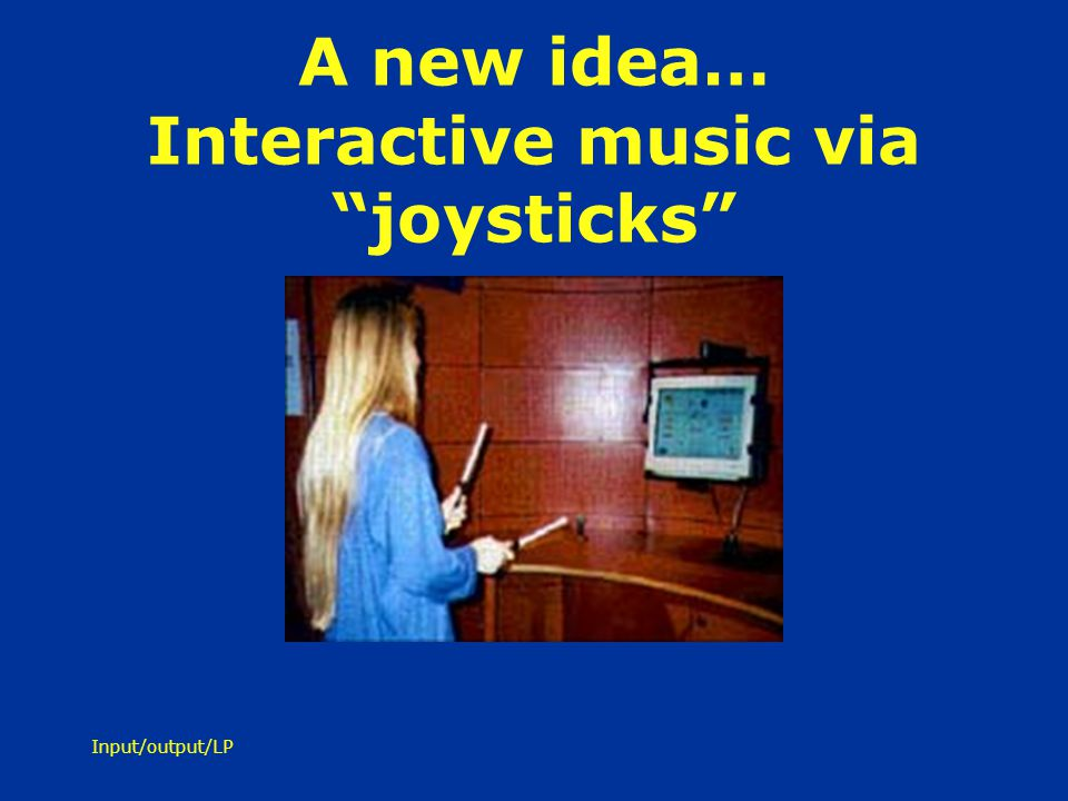 Input/output/LP A new idea… Interactive music via joysticks