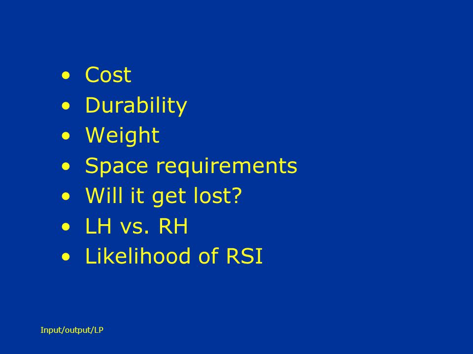 Input/output/LP Cost Durability Weight Space requirements Will it get lost? LH vs. RH Likelihood of RSI