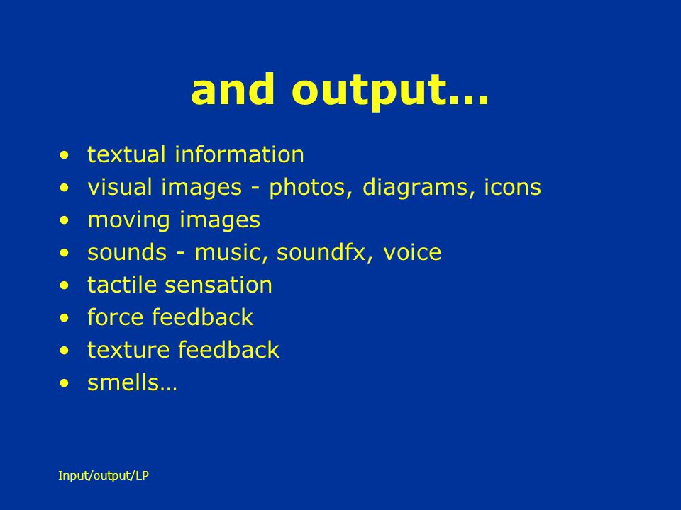 Input/output/LP and output… textual information visual images - photos, diagrams, icons moving images sounds - music, soundfx, voice tactile sensation