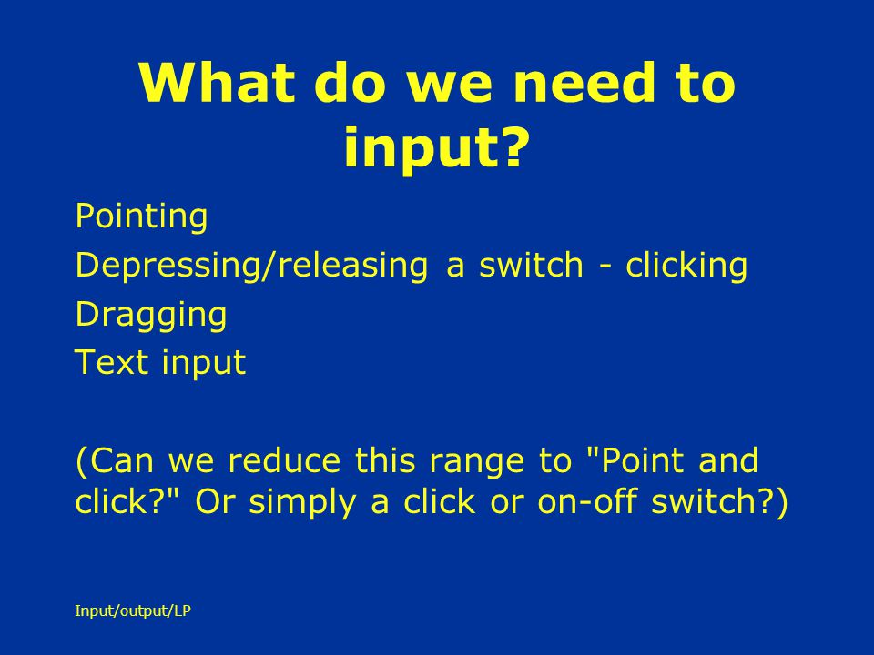 Input/output/LP What do we need to input? Pointing Depressing/releasing a switch - clicking Dragging Text input (Can we reduce this range to