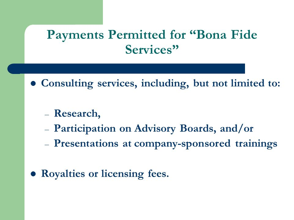 Payments Permitted for Bona Fide Services Consulting services, including, but not limited to: – Research, – Participation on Advisory Boards, and/or – Presentations at company-sponsored trainings Royalties or licensing fees.