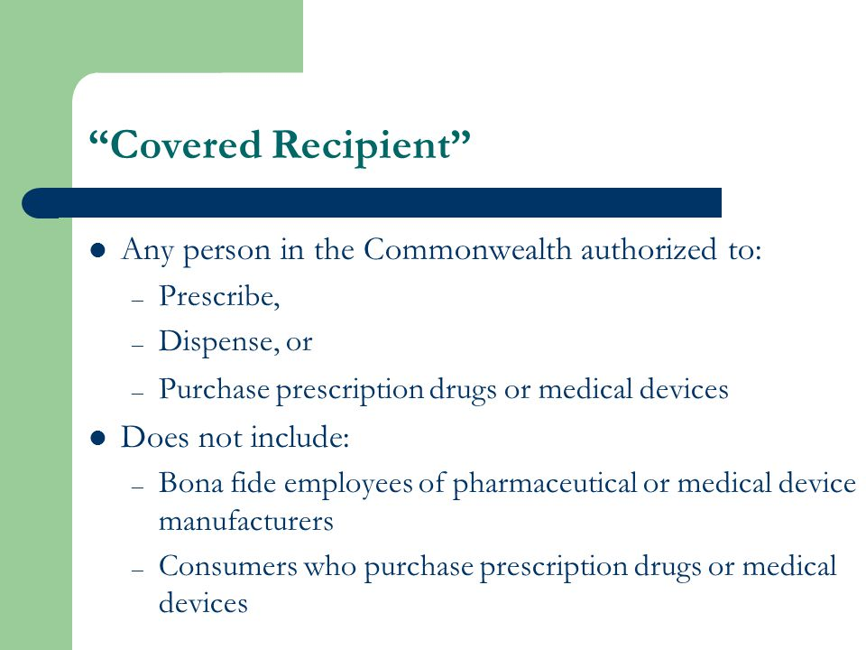 Covered Recipient Any person in the Commonwealth authorized to: – Prescribe, – Dispense, or – Purchase prescription drugs or medical devices Does not include: – Bona fide employees of pharmaceutical or medical device manufacturers – Consumers who purchase prescription drugs or medical devices