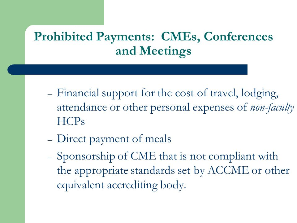 Prohibited Payments: CMEs, Conferences and Meetings – Financial support for the cost of travel, lodging, attendance or other personal expenses of non-faculty HCPs – Direct payment of meals – Sponsorship of CME that is not compliant with the appropriate standards set by ACCME or other equivalent accrediting body.
