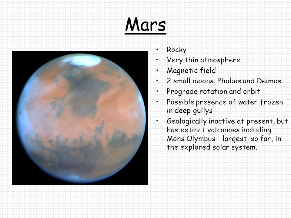Mars Rocky Very thin atmosphere Magnetic field 2 small moons, Phobos and Deimos Prograde rotation and orbit Possible presence of water frozen in deep