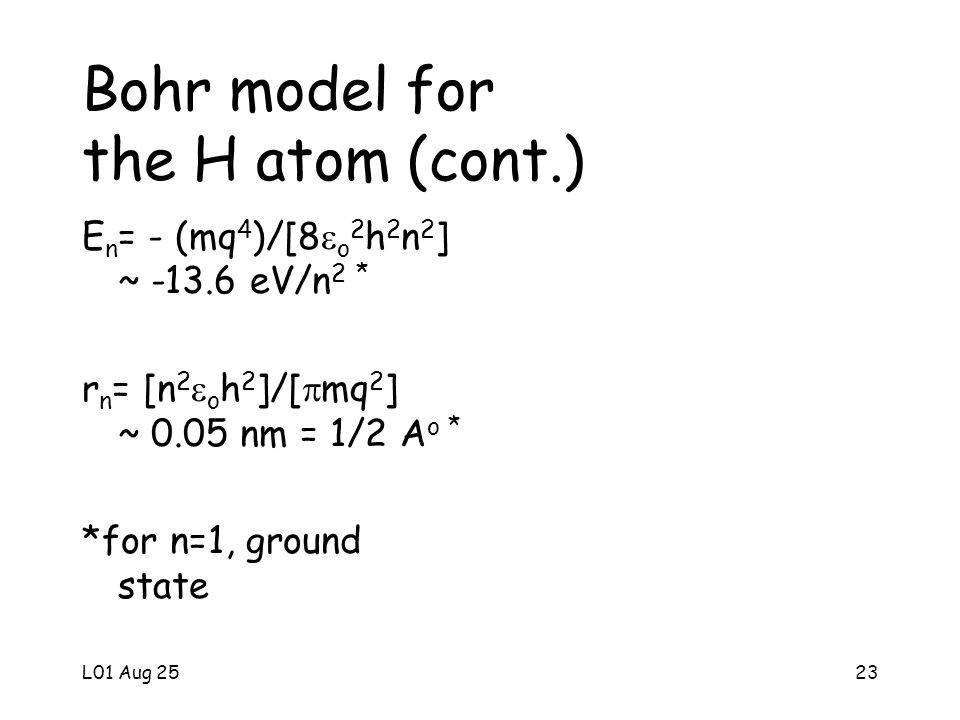 L01 Aug 2523 Bohr model for the H atom (cont.) E n = - (mq 4 )/[8 o 2 h 2 n 2 ] ~ -13.6 eV/n 2 * r n = [n 2 o h 2 ]/[ mq 2 ] ~ 0.05 nm = 1/2 A o * *for n=1, ground state