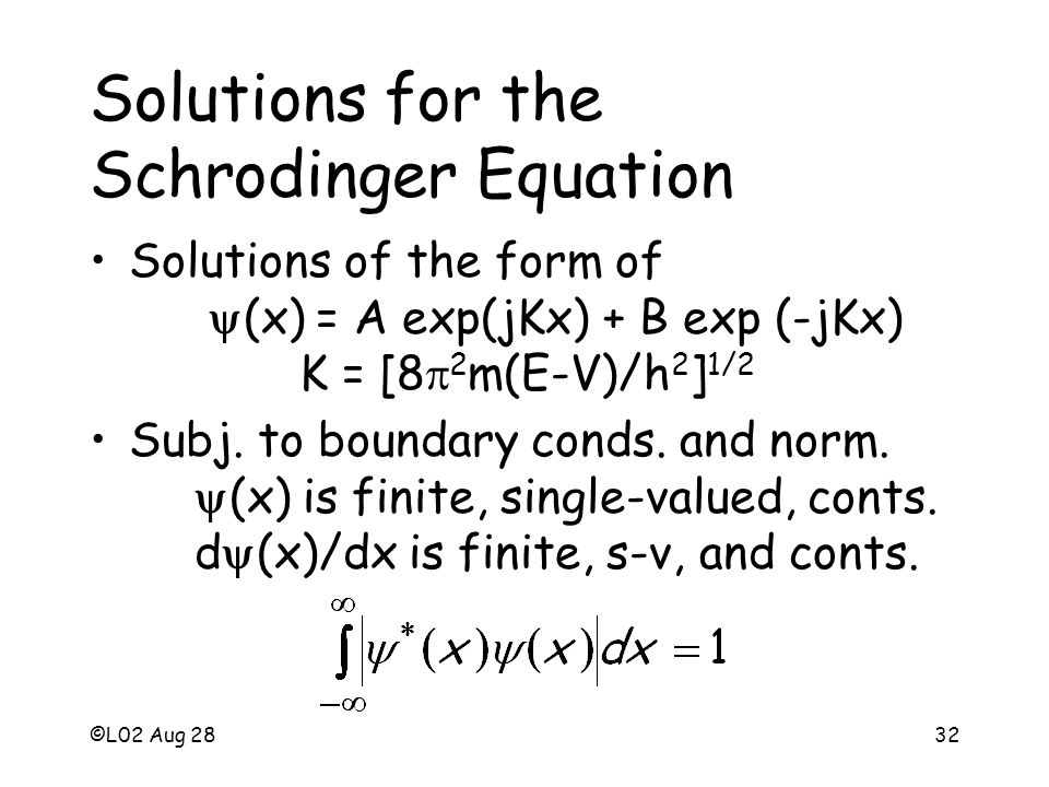 ©L02 Aug 2832 Solutions for the Schrodinger Equation Solutions of the form of (x) = A exp(jKx) + B exp (-jKx) K = [8 2 m(E-V)/h 2 ] 1/2 Subj.