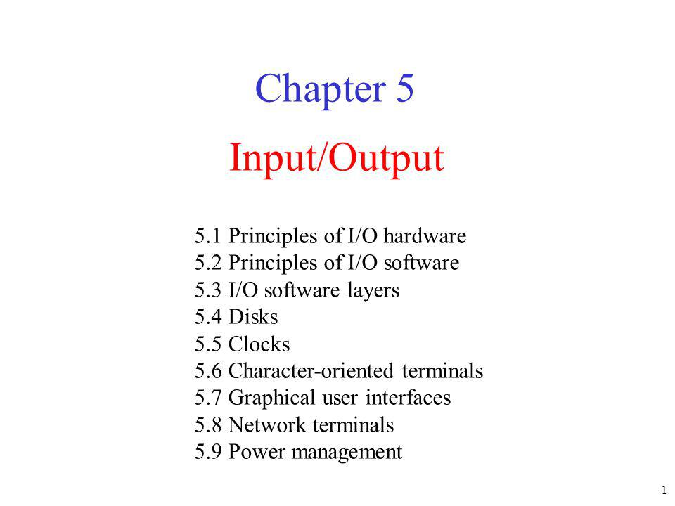 1 Input/Output Chapter 5 5.1 Principles of I/O hardware 5.2 Principles of I/O software 5.3 I/O software layers 5.4 Disks 5.5 Clocks 5.6 Character-orie