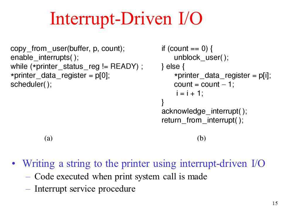 15 Interrupt-Driven I/O Writing a string to the printer using interrupt-driven I/O –Code executed when print system call is made –Interrupt service pr
