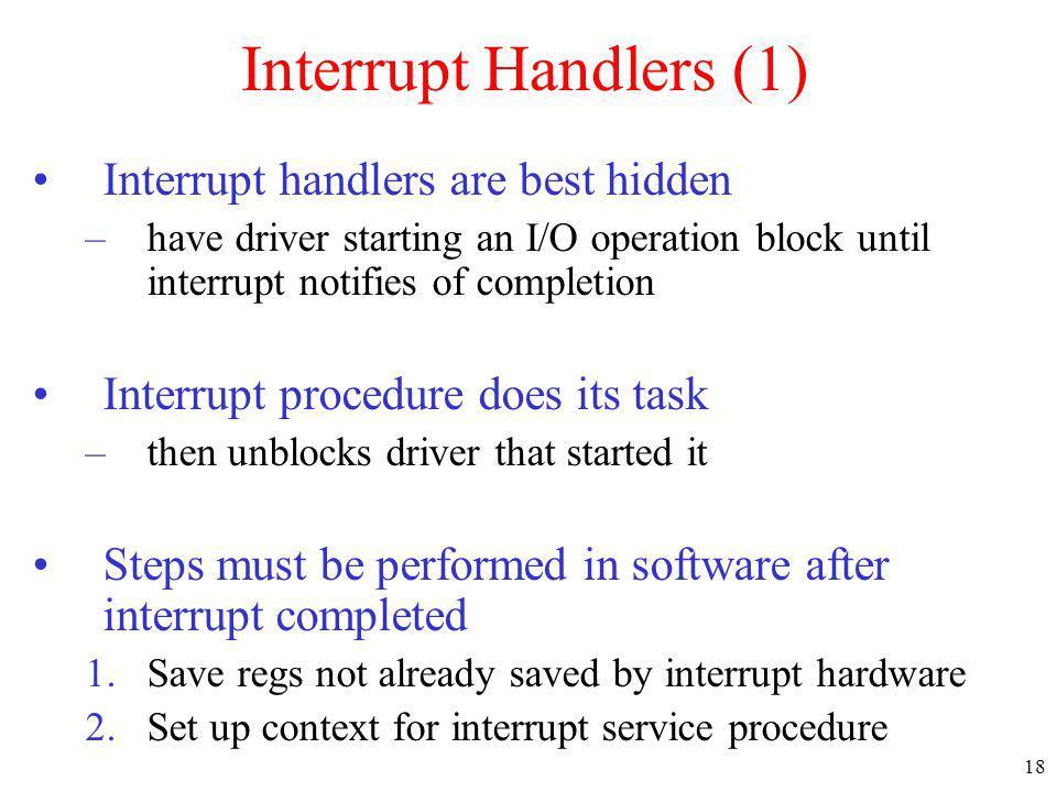 18 Interrupt Handlers (1) Interrupt handlers are best hidden –have driver starting an I/O operation block until interrupt notifies of completion Inter