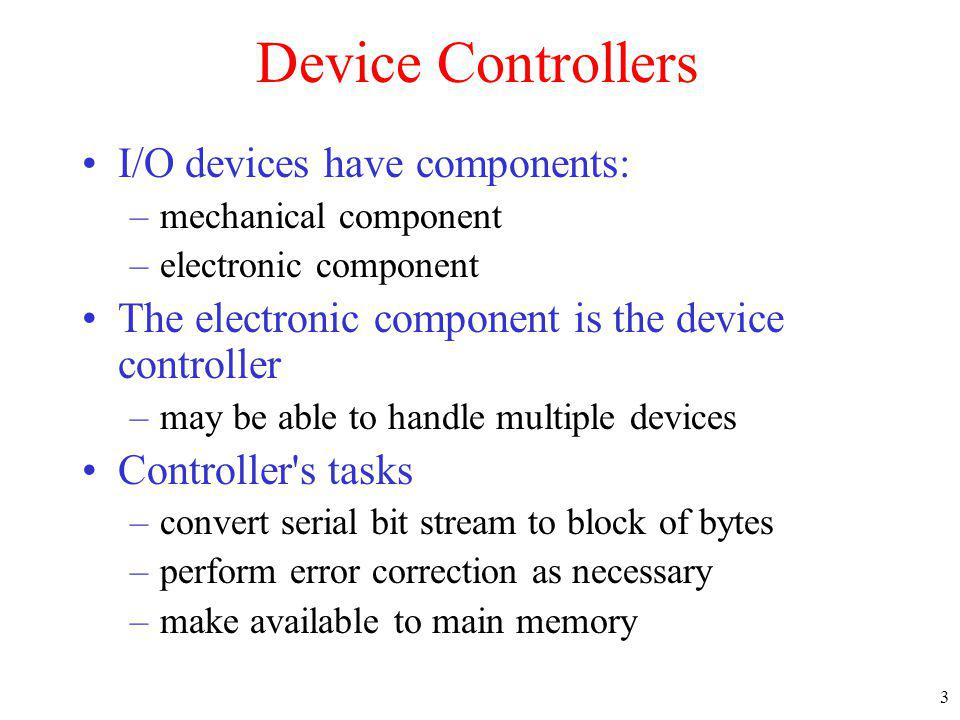 3 Device Controllers I/O devices have components: –mechanical component –electronic component The electronic component is the device controller –may b