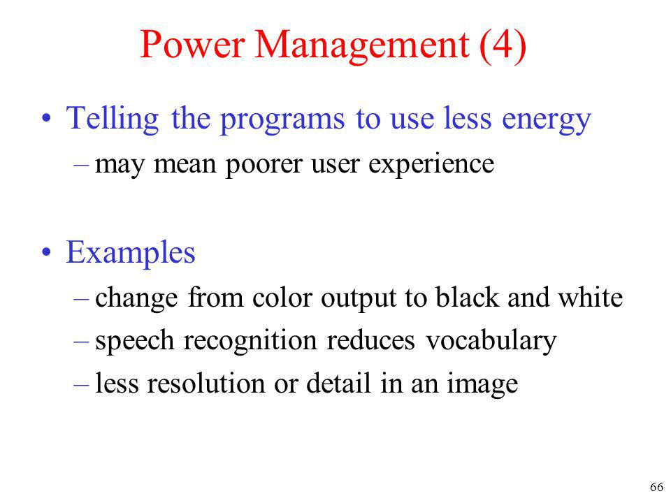 66 Power Management (4) Telling the programs to use less energy –may mean poorer user experience Examples –change from color output to black and white
