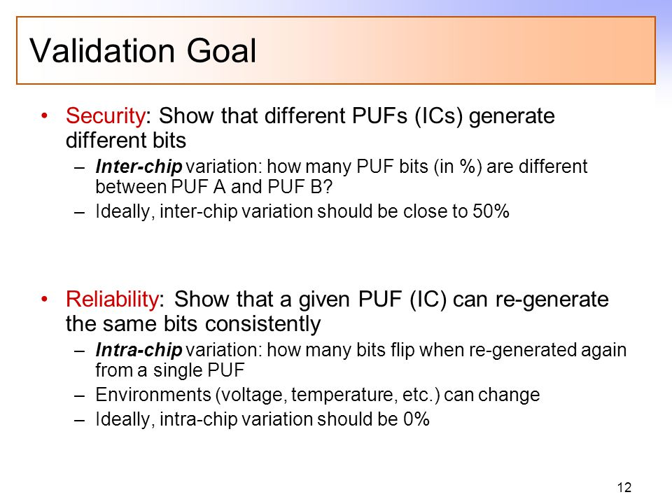 12 Validation Goal Security: Show that different PUFs (ICs) generate different bits –Inter-chip variation: how many PUF bits (in %) are different between PUF A and PUF B.